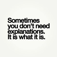 sometimes you don't need an explanation, it is what it is