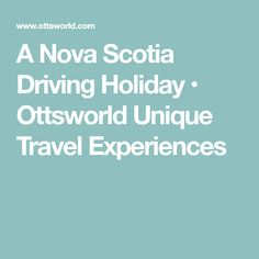 A Nova Scotia Driving Holiday • Ottsworld Unique Travel Experiences