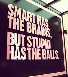 Stupid usually does have the balls