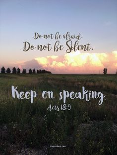 Do not be afraid. Do not keep Silent. Keep on Speaking. Acts 18:9