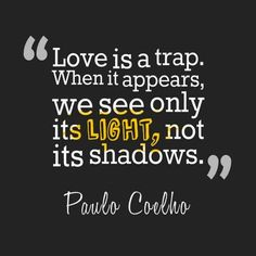 Love is a trap. When it appears, we see only it's light, not its shadows. - Paulo Coelho