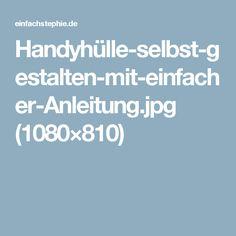 Handyhülle-selbst-gestalten-mit-einfacher-Anleitung.jpg (1080×810)