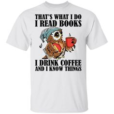 That's What I Do I Read Books I Drink Coffee and I Know Things Funny Owl Shirts - G500 Gildan 5.3 oz. T-Shirt / White / S