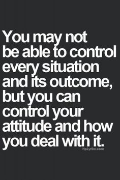 You may not able to control every situation and its outcome, but you can control your attitude and how you deal with it.