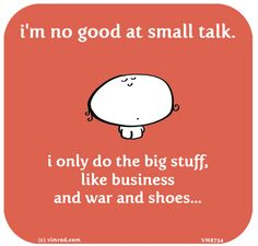 ~ I'm no good at small talk. I only do the big stuff, like business and war and shoes...