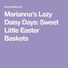 Marianna's Lazy Daisy Days: Sweet Little Easter Baskets