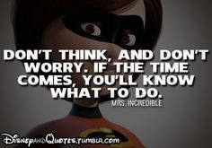 """Don't think and don't worry. If the time comes, you'll know what to do.""-Mrs.Incredible quote sounds familiar like: Philippians 4:6-7  Do not be anxious about anything, but in everything by prayer and supplication with thanksgiving let your requests be made known to God. And the peace of God, which surpasses all understanding, will guard your hearts and your minds in Christ Jesus."