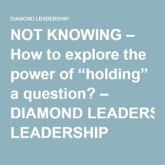 "NOT KNOWING – How to explore the power of ""holding"" a question? – DIAMOND LEADERSHIP"