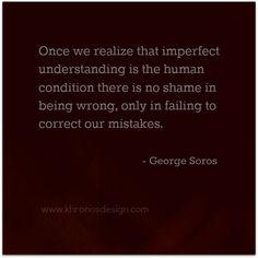 Once we realize that  imperfect understanding is the human condition  ... - George Soros / ww.khronosdesign.com / #GrowinNLovintheBIZ #Entrepreneurs