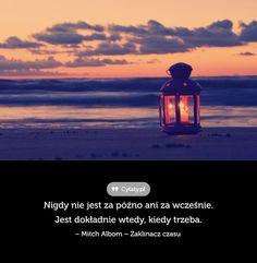 Nigdy nie jest za późno ani za wcześnie. Jest dokładnie wtedy, kiedy trzeba.