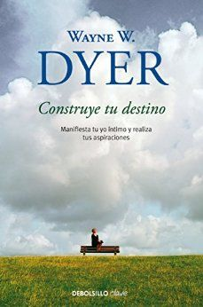 Construye tu destino: Manifiesta tu yo íntimo y realiza tus aspiraciones de [Dyer, Wayne W.]