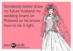 in my case it's my husband. but when it comes time for our vow renewal he better bring out the board!! haha