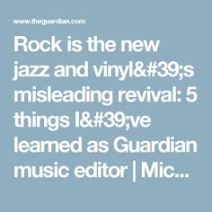 Rock is the new jazz and vinyl's misleading revival: 5 things I've learned as Guardian music editor | Michael Hann | Music | The Guardian