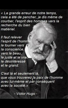 Victor Hugo (1802-1885). La grande erreur de notre temps... - The great error of our time has been to lean, even more, to bow down the spirit of men towards the quest for material goods. (…) We have to raise the spirit of man, turn it towards conscience, towards beauty, justice and truth, towards selflessness and greatness. It's there, and there only, that man will find peace with himself and therefore peace with society.