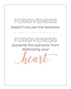 FORGIVENESS doesn't excuse the behavior. FORGIVENESS prevents the behavior from destroying your heart. Inspirational Quote - FREE PRINTABLE