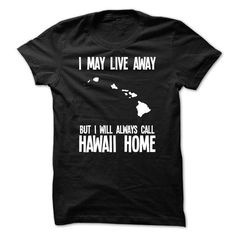 I MAY LIVE AWAY, BUT I WILL ALWAYS CALL HAWAII HOME T-SHIRTS, HOODIES, SWEATSHIRT (19$ ==► Shopping Now)