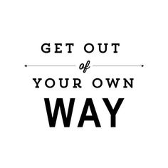 """""""Get out of your own way.""""  LIKE ====> https://www.facebook.com/jasonscottbell for more inspirational wholesome life goods :)"""