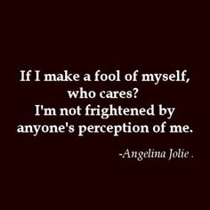 If I make a fool of myself, who cares? I'm not frightened by anyone's perception of me. - Angelina Jolie #gettingthere