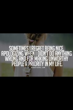 Sometimes I regret being nice, apologizing when I didn't do anything wrong, and for making unworthy people a priority in my life