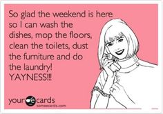 So glad the weekend is here so I can wash the dishes, mop the floors, clean the toilets, dust the furniture and do the laundry! YAYNESS!