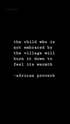 The child who is not embraced by the village will burn it down to feel it's warmth. African proverb health coping skills health ideas health posters health promotion health tips Poem Quotes, Quotable Quotes, True Quotes, Words Quotes, Great Quotes, Quotes To Live By, Inspirational Quotes, Sayings, Bad Family Quotes