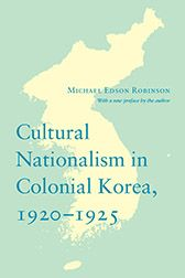 """Cultural Nationalism in Colonial Korea, 1920-1925"" by Michael Edson Robinson, with a new preface by the author"