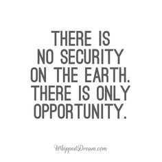 There is no security on the earth. There is only opportunity.