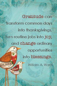 Gratitude can transform common days into thanksgivings, turn routine jobs into joy, and change ordinary opportunities into blessings. ~William A Ward