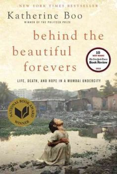 Behind the Beautiful Forevers--A first book by a Pulitzer Prize-winning journalist profiles everyday life in the settlement of Annawadi as experienced by a Muslim teen, an ambitious rural mother of a prospective female college student and a young scrap metal thief, in an account that illuminates how their efforts to build better lives are challenged by regional religious, caste and economic tensions.