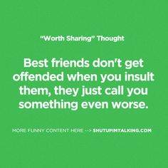 Best friends don't get offended when you insult them, they just call you something even worse.
