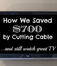 How We Saved $700 By Cutting Cable -- and still watch great TV!