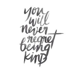 will never regret being kind