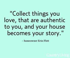 """Collect things you love, that are authentic to you, and your house becomes your story."""" #home #realestate"""