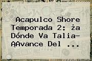 http://tecnoautos.com/wp-content/uploads/imagenes/tendencias/thumbs/acapulco-shore-temporada-2-a-donde-va-talia-avance-del.jpg Acapulco Shore 2. Acapulco Shore temporada 2: ¿a dónde va Talia? ¡Avance del ..., Enlaces, Imágenes, Videos y Tweets - http://tecnoautos.com/actualidad/acapulco-shore-2-acapulco-shore-temporada-2-a-donde-va-talia-avance-del/