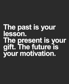 The past is your lesson, the present is your gift, the future is your motivation.
