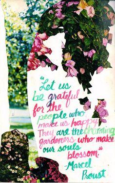 Seamos agradecidos por las personas que nos hacen felices...ellos son los encantadores jardineros que hacen florecer nuestra alma..Marcel Proust