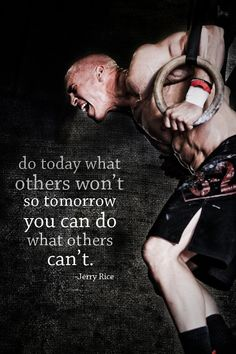 Do today what others won't, so tomorrow you can do what others can't. - Jerry Rice.