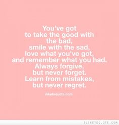 You've got to take the good with the bad, smile with the sad, love what you've got, and remember what you had.