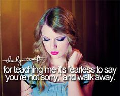 Thank you Taylor Swift for teaching me it's fearless to say you're not sorry and walk away.