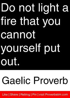 you cannot be in a relationship with yourself | Do not light a fire that you cannot yourself put out. - Gaelic Proverb ...