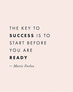 The key to success is to start before you are ready. Marie Forleo. #quote #inspirational #inspirational quotes