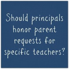 Should principals honor parent requests for teachers?---interesting ideas in the commenst too