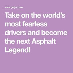 Take on the world�s most fearless drivers and become the next Asphalt Legend!