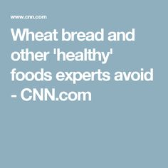 Wheat bread and other 'healthy' foods experts avoid - CNN.com