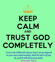 trust in Him \ˈtrəst\  assured reliance on the character, ability, strength, or truth of someone or something