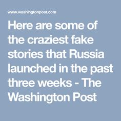 Here are some of the craziest fake stories that Russia launched in the past three weeks - The Washington Post