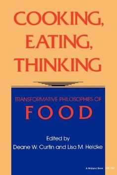 Cooking, Eating, Thinking: Transformative Philosophies of Food by Deane W. Curtin http://www.amazon.com/dp/0253207045/ref=cm_sw_r_pi_dp_vTcVwb1R6SBHK