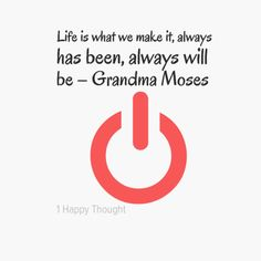 Life is what we make it, always has been, always will be – Grandma Moses   ~ (Get the Free 1 Happy Thought app on your smartphone for beautiful quotes like this)