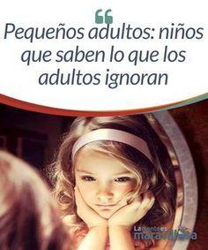 Pequeños adultos: niños que saben lo que los adultos ignoran Son solo niños, pero crecen y maduran antes de lo previsto. Aunque su cuerpo es pequeño y aún se está desarrollando, dentro de ellos residen pequeños adultos que saben mucho más de lo que creemos o pensamos.