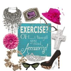 EXERCISE? Oh, I thought you said ACCESSORIZE!, created by debsue-anspach-aldinger.polyvore.com